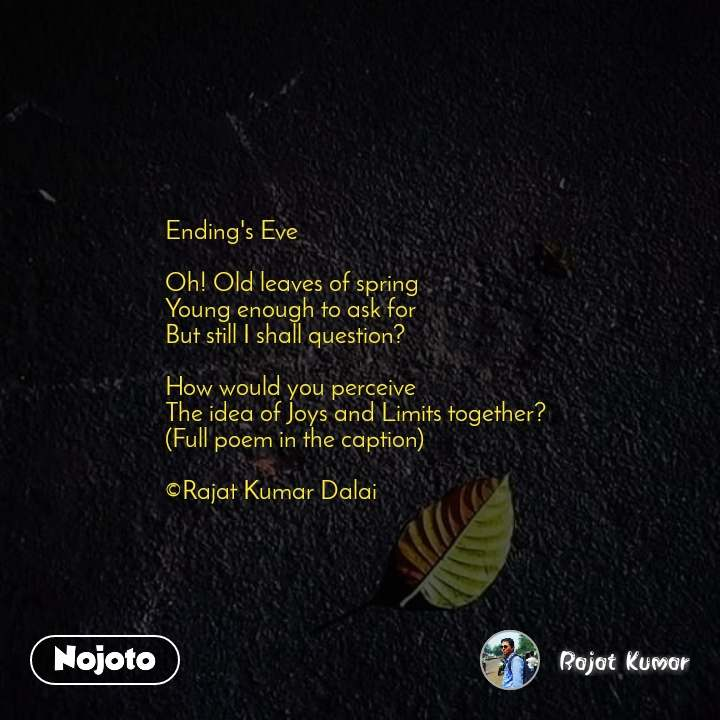 Ending's Eve  Oh! Old leaves of spring  Young enough to ask for  But still I shall question?  How would you perceive  The idea of Joys and Limits together? (Full poem in the caption)  ©Rajat Kumar Dalai