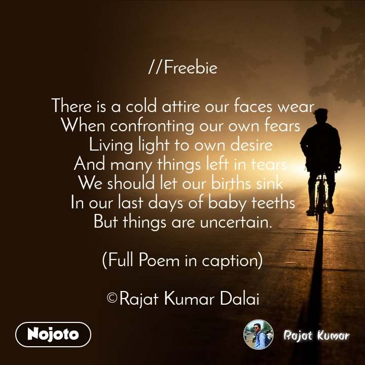 //Freebie  There is a cold attire our faces wear When confronting our own fears  Living light to own desire  And many things left in tears  We should let our births sink  In our last days of baby teeths But things are uncertain.  (Full Poem in caption)  ©Rajat Kumar Dalai