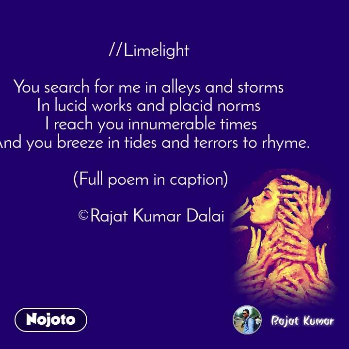 //Limelight   You search for me in alleys and storms  In lucid works and placid norms  I reach you innumerable times And you breeze in tides and terrors to rhyme.  (Full poem in caption)  ©Rajat Kumar Dalai