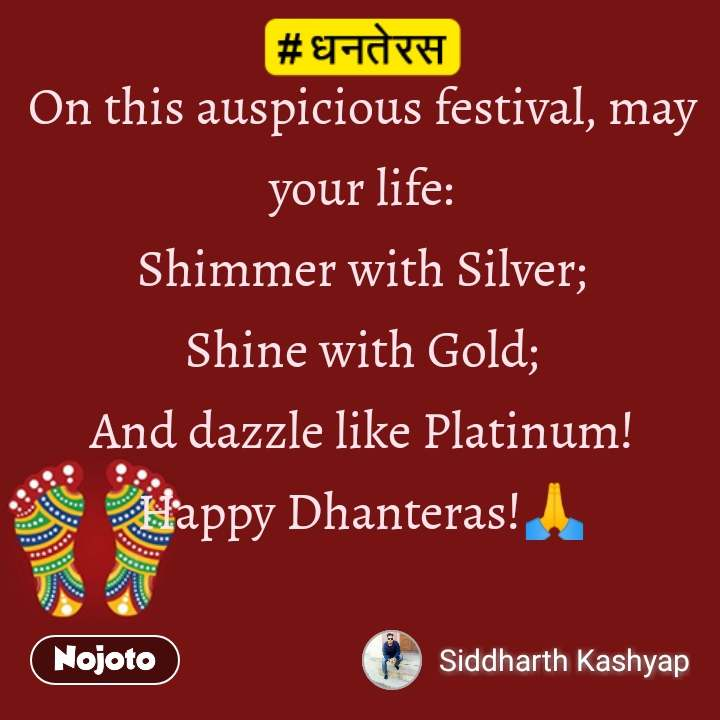 धनतेरस On this auspicious festival, may your life: Shimmer with Silver; Shine with Gold; And dazzle like Platinum! HappyDhanteras!🙏
