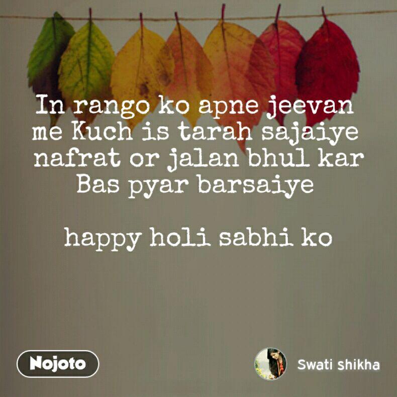In rango ko apne jeevan  me Kuch is tarah sajaiye  nafrat or jalan bhul kar Bas pyar barsaiye   happy holi sabhi ko