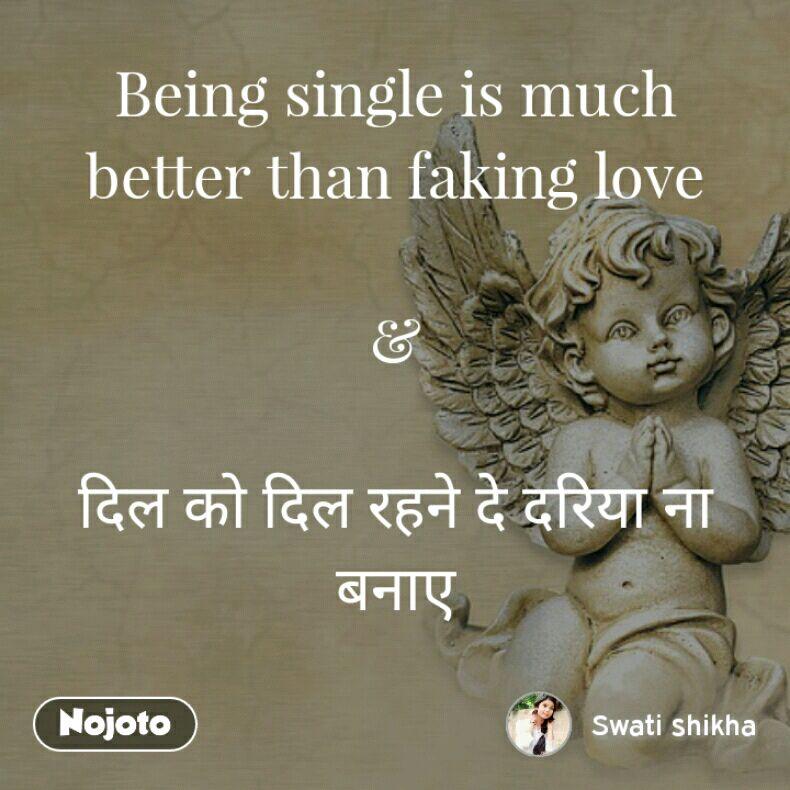 Being single is much better than faking love  &  दिल को दिल रहने दे दरिया ना बनाए