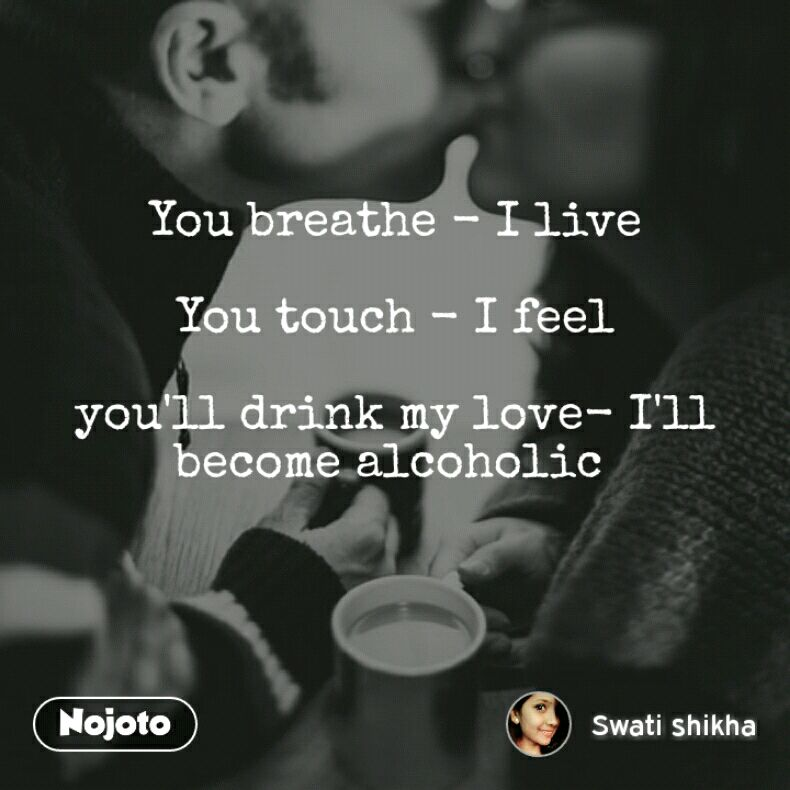 You breathe - I live  You touch - I feel  you'll drink my love- I'll become alcoholic