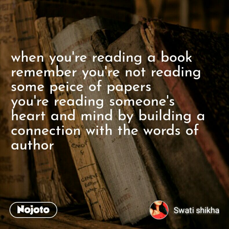 when you're reading a book  remember you're not reading some peice of papers  you're reading someone's heart and mind by building a connection with the words of author