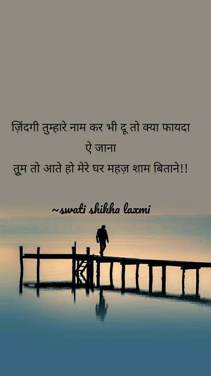ज़िंदगी तुम्हारे नाम कर भी दू तो क्या फायदा ऐ जाना तूुम तो आते हो मेरे घर महज़ शाम बिताने!!  ~swati shikha laxmi