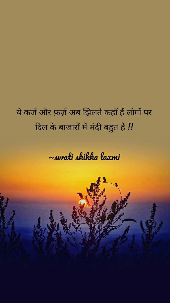 ये कर्ज और फ़र्ज़ अब झिलते कहाँ हैं लोगों पर दिल के बाजारों में मंदी बहुत है !!  ~swati shikha laxmi