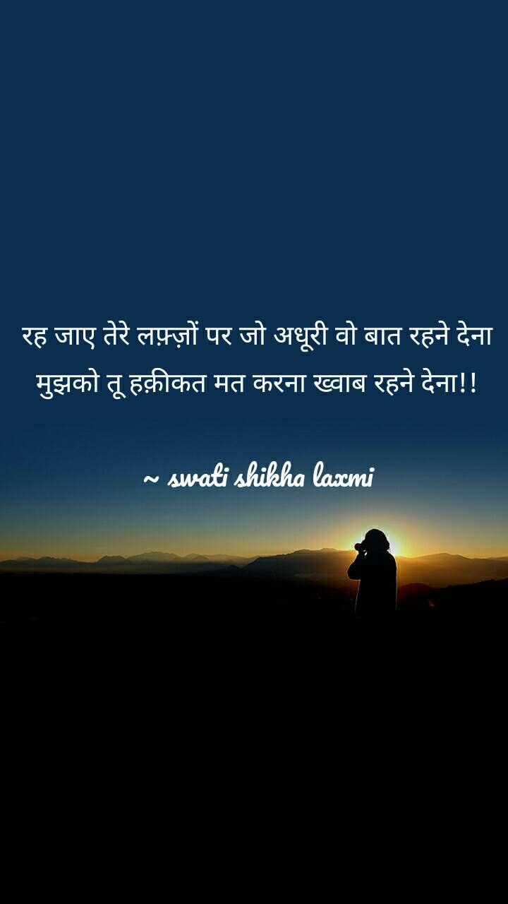 रह जाए तेरे लफ़्ज़ों पर जो अधूरी वो बात रहने देना मुझको तू हक़ीकत मत करना ख्वाब रहने देना!!  ~ swati shikha laxmi