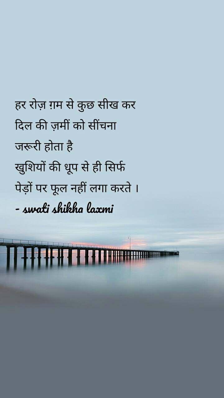 हर रोज़ ग़म से कुछ सीख कर दिल की ज़मीं को सींचना  जरूरी होता है खुशियों की धूप से ही सिर्फ  पेड़ों पर फूल नहीं लगा करते । - swati shikha laxmi