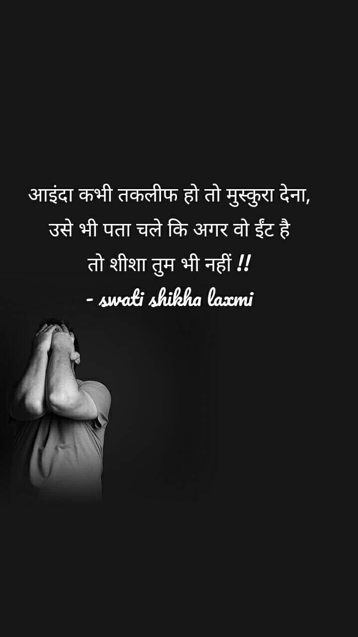 आइंदा कभी तकलीफ हो तो मुस्कुरा देना, उसे भी पता चले कि अगर वो ईंट है तो शीशा तुम भी नहीं !! - swati shikha laxmi