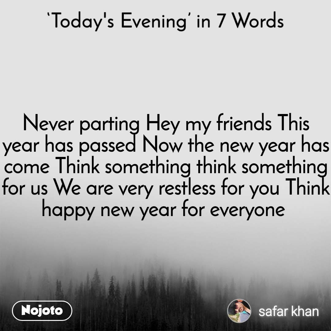 Today's Evening in 7 Words Never parting Hey my friends This year has passed Now the new year has come Think something think something for us We are very restless for you Think happy new year for everyone