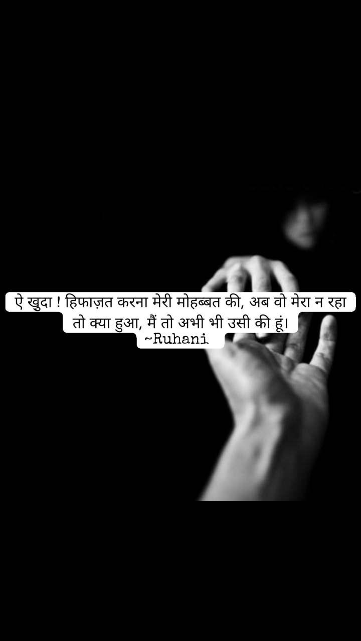 Love quotes in hindi ऐ खु़दा ! हिफाज़त करना मेरी मोहब्बत की, अब वो मेरा न रहा तो क्या हुआ, मैं तो अभी भी उसी की हूं। ~Ruhani