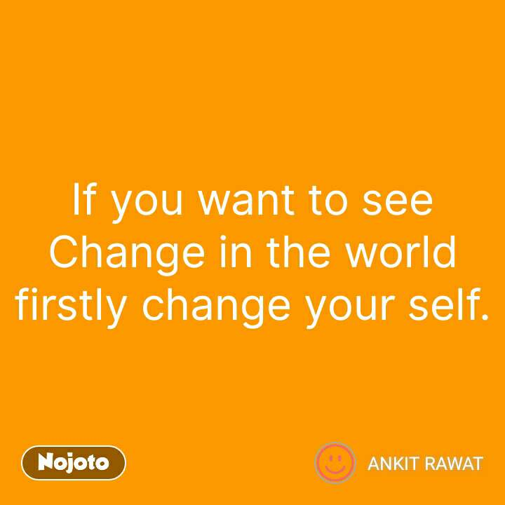 If you want to see  Change in the world firstly change your self. #NojotoQuote