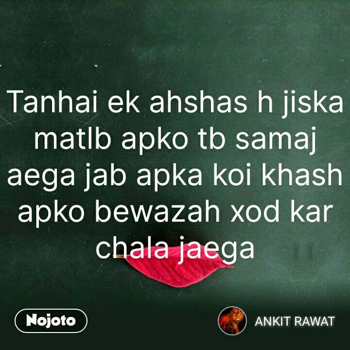 Tanhai ek ahshas h jiska matlb apko tb samaj aega jab apka koi khash apko bewazah xod kar chala jaega #NojotoQuote