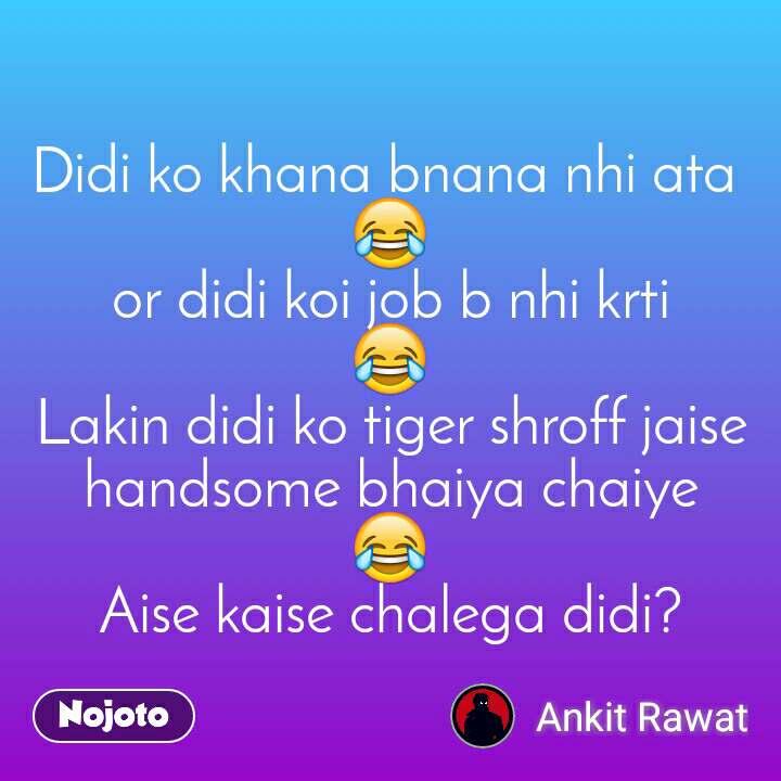 Didi ko khana bnana nhi ata  😂 or didi koi job b nhi krti 😂 Lakin didi ko tiger shroff jaise handsome bhaiya chaiye 😂 Aise kaise chalega didi?