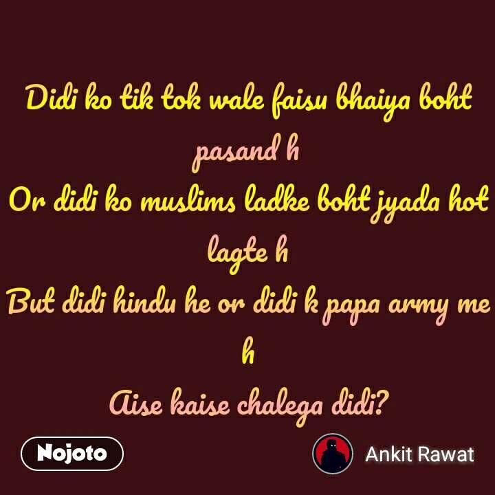 Didi ko tik tok wale faisu bhaiya boht pasand h Or didi ko muslims ladke boht jyada hot lagte h But didi hindu he or didi k papa army me h Aise kaise chalega didi?