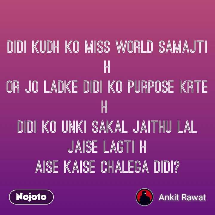 Didi kudh ko miss world samajti h Or jo ladke didi ko purpose krte h  Didi ko unki sakal jaithu lal jaise lagti h Aise kaise chalega didi?