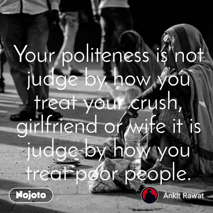 Your politeness is not judge by how you treat your crush,girlfriend or wife it is judge by how you treat poor people.