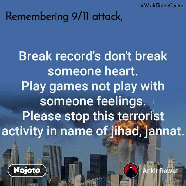 Remembering 9/11 attack, Break record's don't break someone heart. Play games not play with someone feelings. Please stop this terrorist activity in name of jihad, jannat.