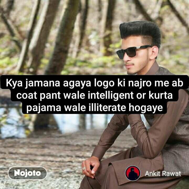 #Pehlealfaaz Kya jamana agaya logo ki najro me ab coat pant wale intelligent or kurta pajama wale illiterate hogaye