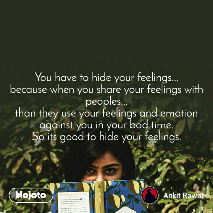 You have to hide your feelings... because when you share your feelings with peoples... than they use your feelings and emotion against you in your bad time. So its good to hide your feelings.