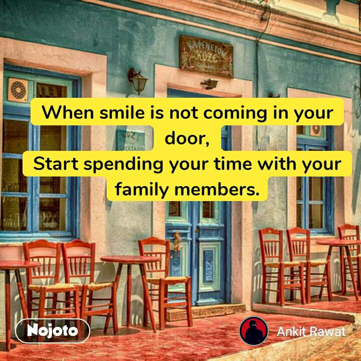 #Pehlealfaaz When smile is not coming in your door, Start spending your time with your family members.