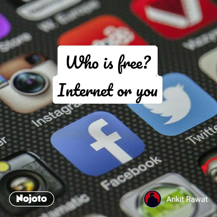 Who is free? Internet or you