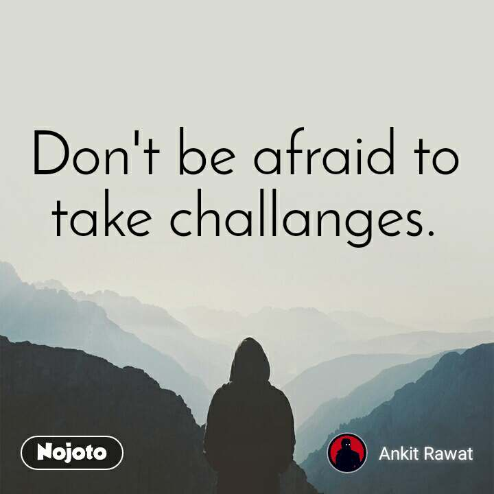 Don't be afraid to take challanges.