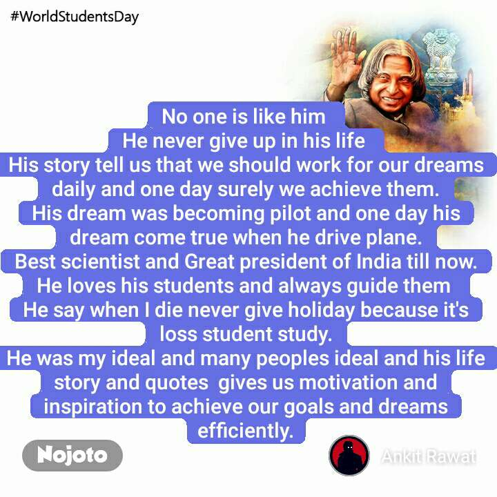 #WorldStudentsDay No one is like him  He never give up in his life  His story tell us that we should work for our dreams daily and one day surely we achieve them. His dream was becoming pilot and one day his dream come true when he drive plane. Best scientist and Great president of India till now. He loves his students and always guide them  He say when I die never give holiday because it's loss student study. He was my ideal and many peoples ideal and his life story and quotes  gives us motivation and inspiration to achieve our goals and dreams efficiently.