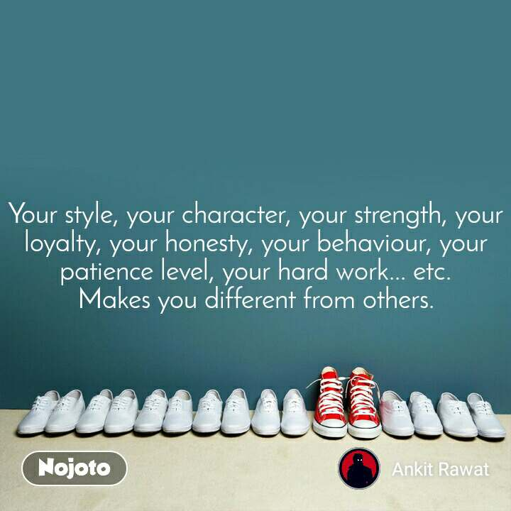 Your style, your character, your strength, your loyalty, your honesty, your behaviour, your patience level, your hard work... etc. Makes you different from others.