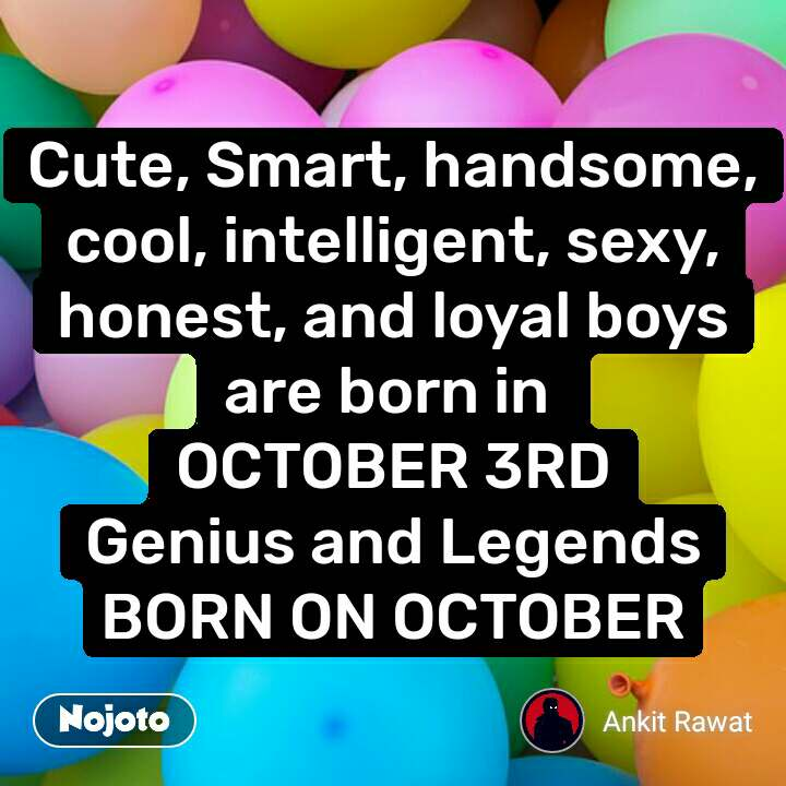Cute, Smart, handsome, cool, intelligent, sexy, honest, and loyal boys are born in  OCTOBER 3RD Genius and Legends BORN ON OCTOBER
