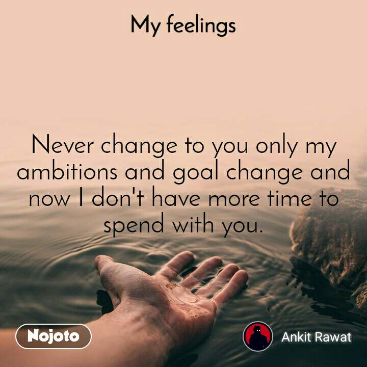 My feelings Never change to you only my ambitions and goal change and now I don't have more time to spend with you.