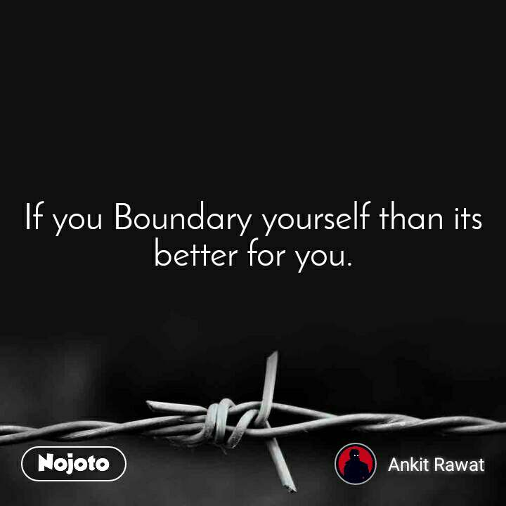 If you Boundary yourself than its better for you.
