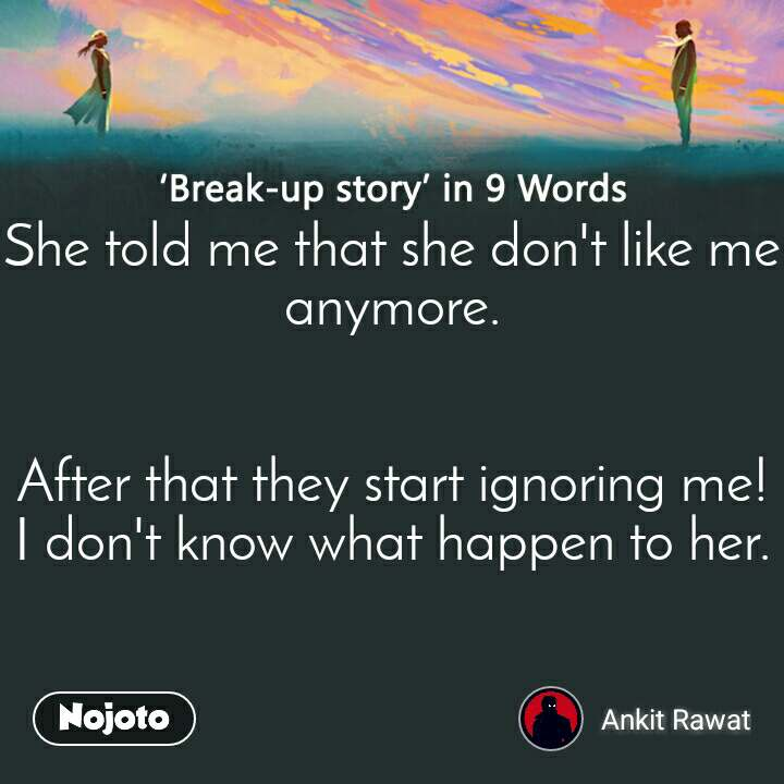 Break-up story in 9 Words She told me that she don't like me anymore.   After that they start ignoring me! I don't know what happen to her.