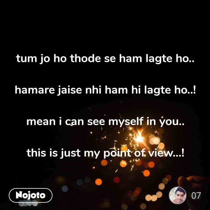 tum jo ho thode se ham lagte ho..  hamare jaise nhi ham hi lagte ho..!  mean i can see myself in you..  this is just my point of view...!