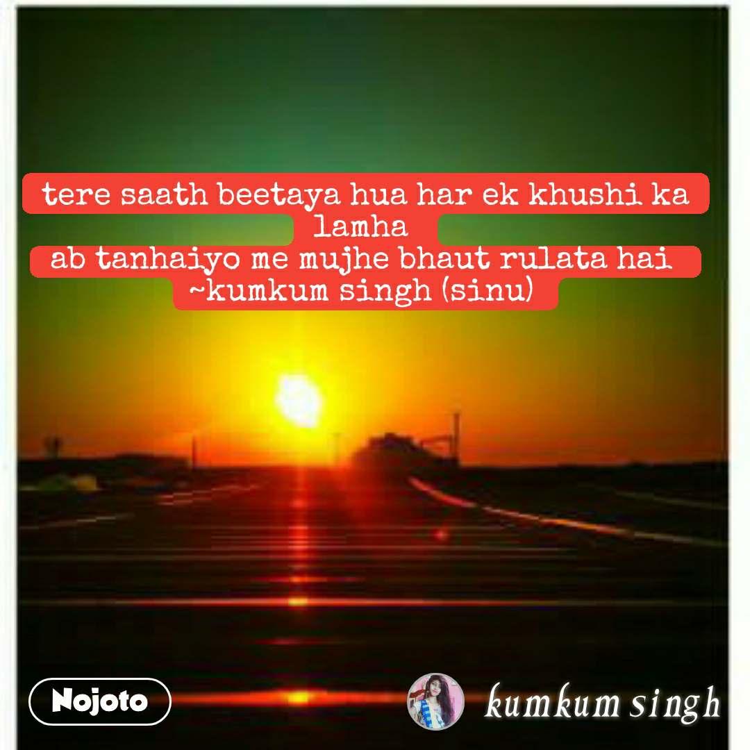 tere saath beetaya hua har ek khushi ka lamha  ab tanhaiyo me mujhe bhaut rulata hai  ~kumkum singh (sinu)