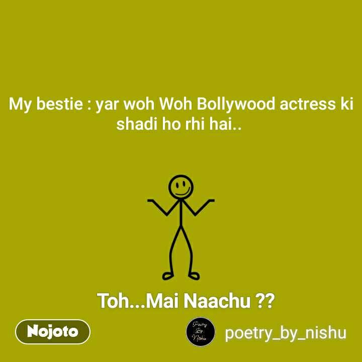 Toh MAai Naachu My bestie : yar woh Woh Bollywood actress ki shadi ho rhi hai..  #NojotoQuote