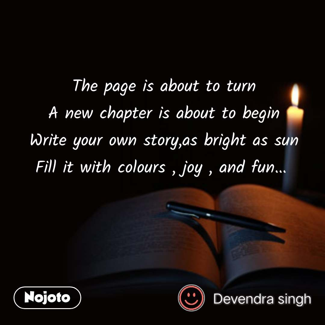 The page is about to turn A new chapter is about to begin Write your own story,as bright as sun Fill it with colours , joy , and fun...  #NojotoQuote