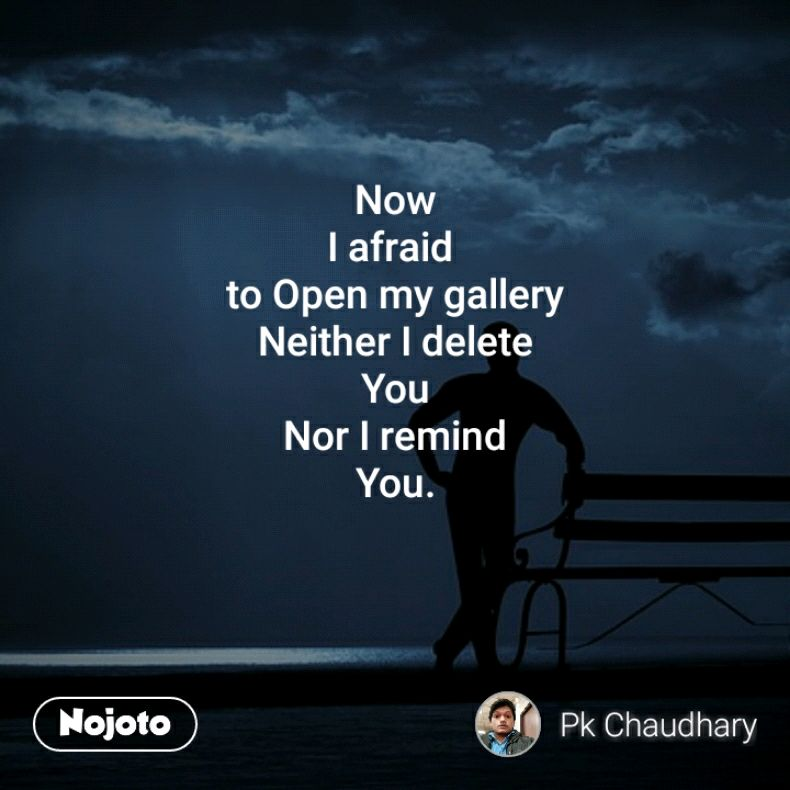 Now I afraid  to Open my gallery Neither I delete You Nor I remind You.
