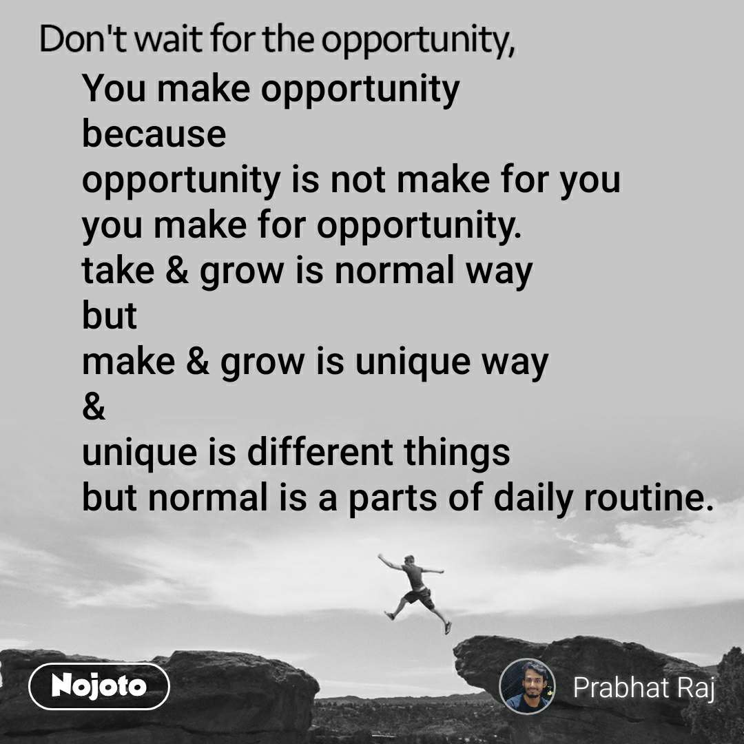 Don't wait for the opportunity, You make opportunity because  opportunity is not make for you you make for opportunity. take & grow is normal way but make & grow is unique way & unique is different things but normal is a parts of daily routine.