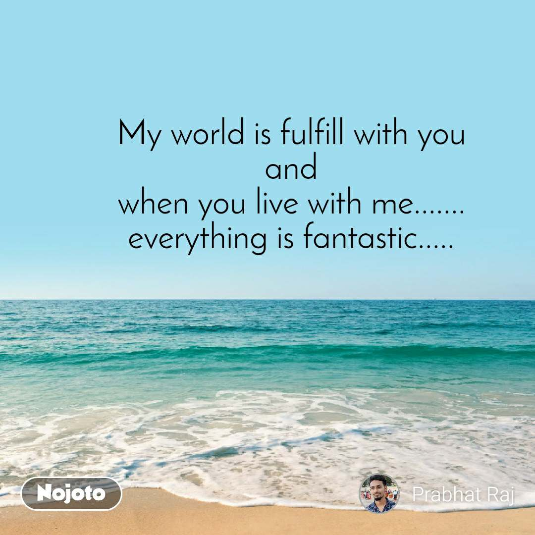 My world is fulfill with you and when you live with me....... everything is fantastic.....