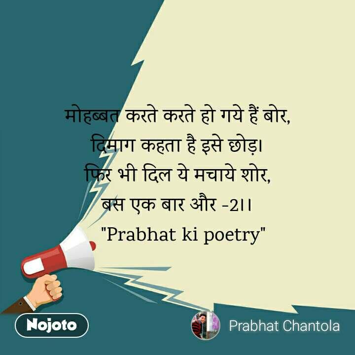 """मोहब्बत करते करते हो गये हैं बोर, दिमाग कहता है इसे छोड़। फिर भी दिल ये मचाये शोर, बस एक बार और -2।।   """"Prabhat ki poetry"""""""