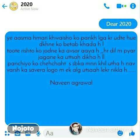 Dear 2020  ye aasma hmari khwaisho ko pankh lga kr udte hue dkhne ko betab khada h l toote rishto ko jodne ka avsar aaya h ,,hr dil m pyar jagane ka uttsah dikha h ll panchiyo ko chehchaht  s sbka mnn khil utha h nav varsh ka savera logo m ek alg utsaah lekr nikla h......  Naveen agrawal