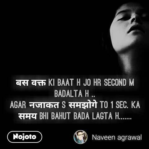 बस वक्त ki baat h jo hr second m badalta h .. agar नजाकत s समझोगे to 1 sec. ka समय bhi bahut bada lagta h.......