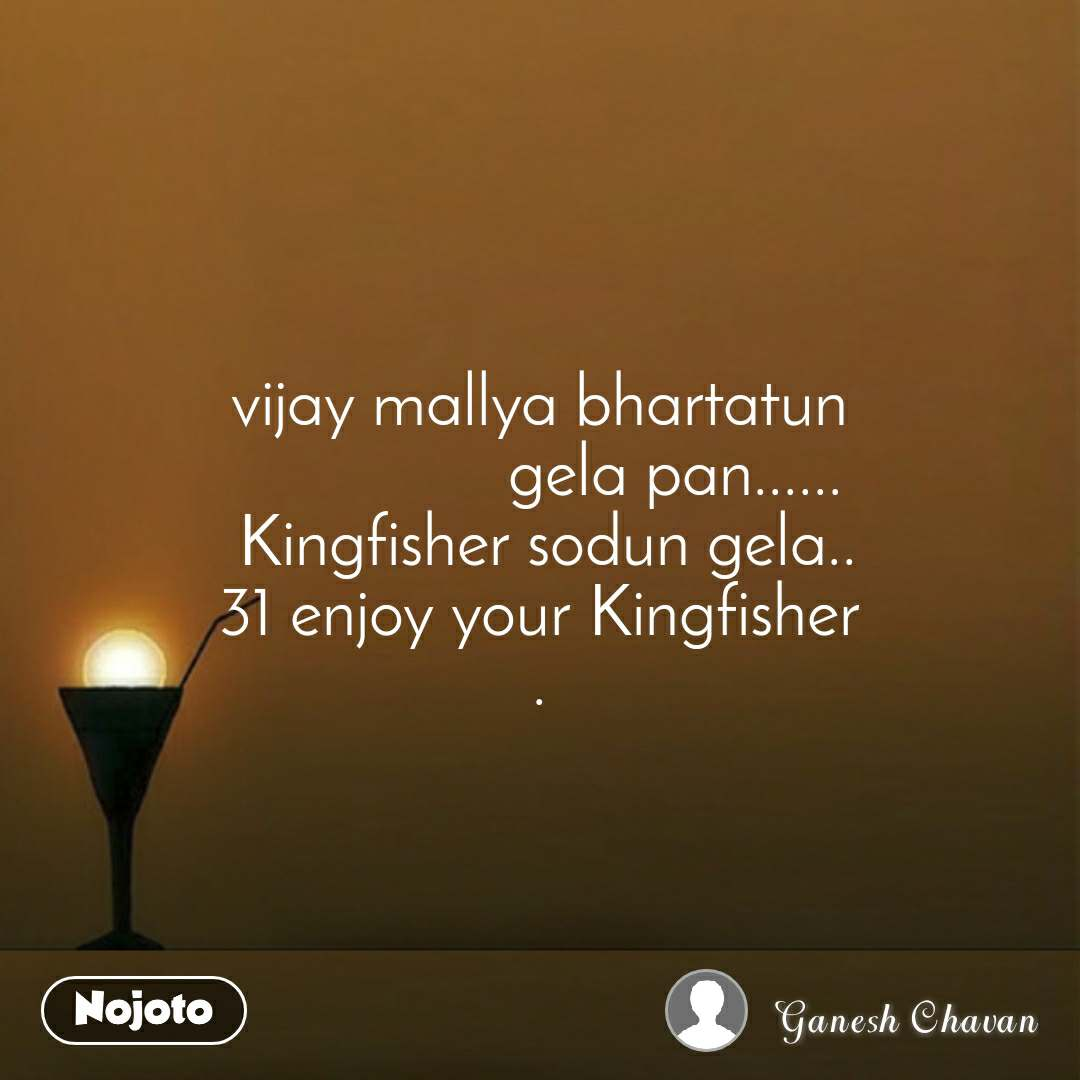 vijay mallya bhartatun                 gela pan......  Kingfisher sodun gela.. 31 enjoy your Kingfisher .