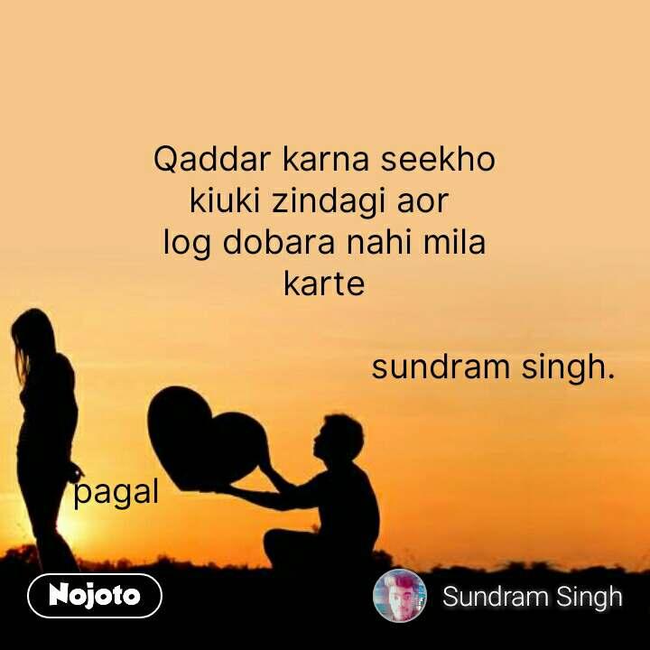 Qaddar karna seekho kiuki zindagi aor  log dobara nahi mila karte                                    sundram singh.   pagal                                           #NojotoQuote