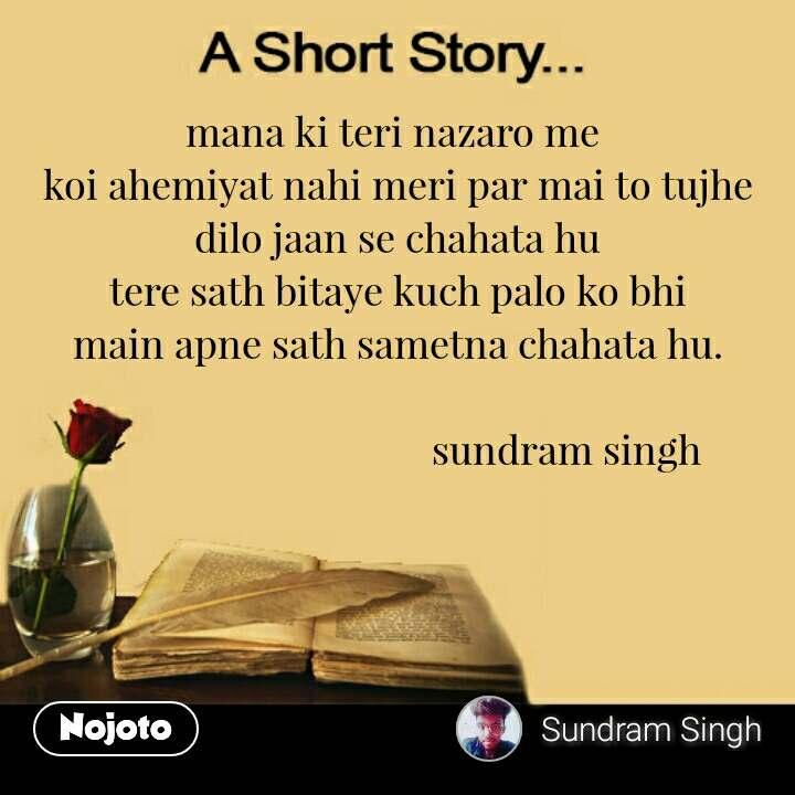 A short story mana ki teri nazaro me  koi ahemiyat nahi meri par mai to tujhe dilo jaan se chahata hu tere sath bitaye kuch palo ko bhi main apne sath sametna chahata hu.                                    sundram singh     #NojotoQuote