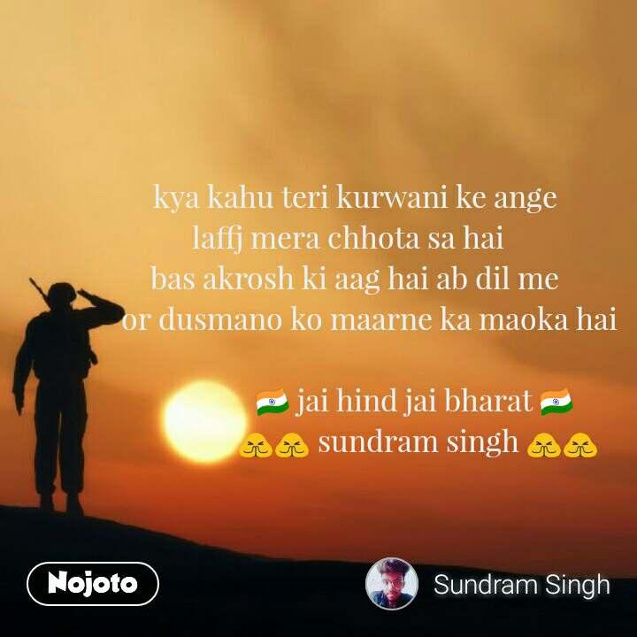 Soldier quotes in Hindi              kya kahu teri kurwani ke ange            laffj mera chhota sa hai             bas akrosh ki aag hai ab dil me                or dusmano ko maarne ka maoka hai                               🇮🇳 jai hind jai bharat 🇮🇳                               🙏🙏 sundram singh 🙏🙏 #NojotoQuote