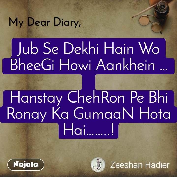 Jub Se Dekhi Hain Wo BheeGi Howi Aankhein …  Hanstay ChehRon Pe Bhi Ronay Ka GumaaN Hota Hai……..!