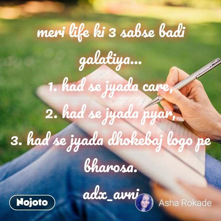 meri life ki 3 sabse badi galatiya... 1. had se jyada care, 2. had se jyada pyar, 3. had se jyada dhokebaj logo pe bharosa. adx_avni