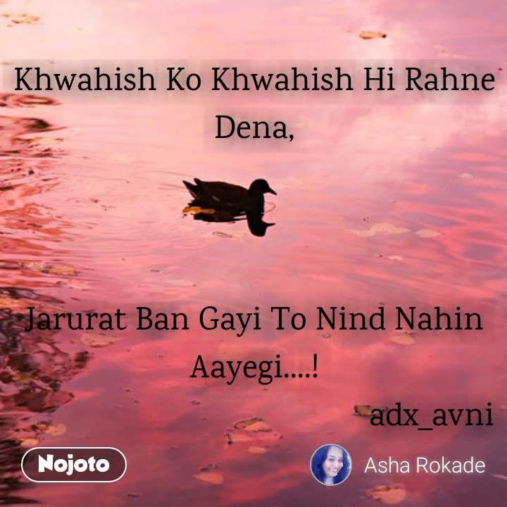 Khwahish Ko Khwahish Hi Rahne Dena,    Jarurat Ban Gayi To Nind Nahin Aayegi....!                                           adx_avni